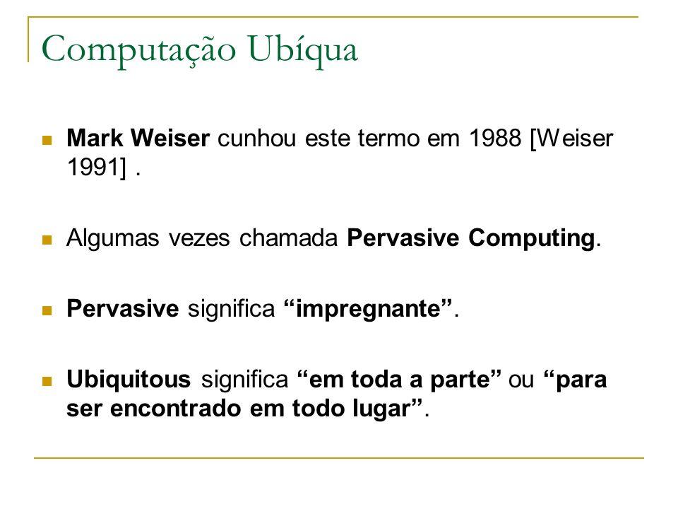 Computação Ubíqua Mark Weiser cunhou este termo em 1988 [Weiser 1991] . Algumas vezes chamada Pervasive Computing.